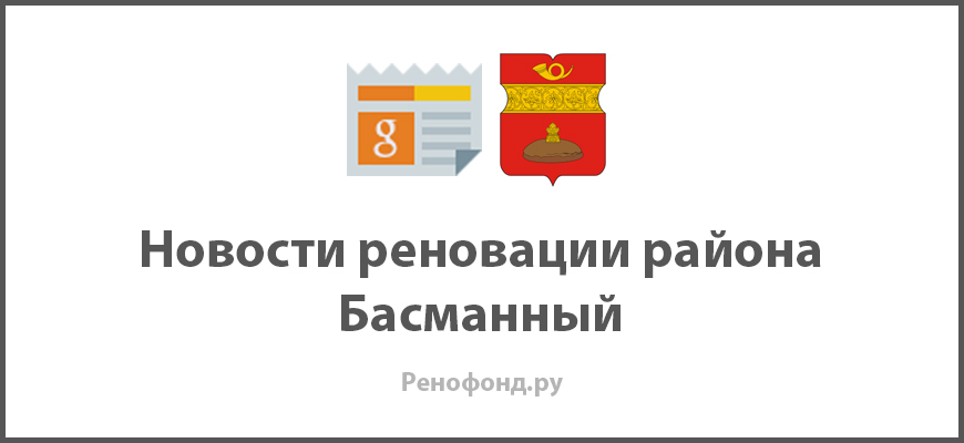 Свежие новости реновации в районе Басманный