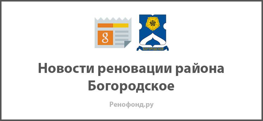 Свежие новости реновации в районе Богородское