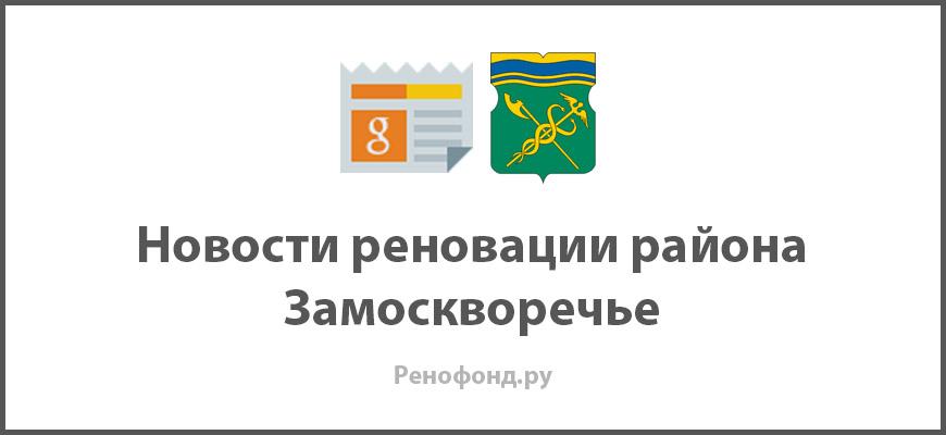 Свежие новости реновации в районе Замоскворечье