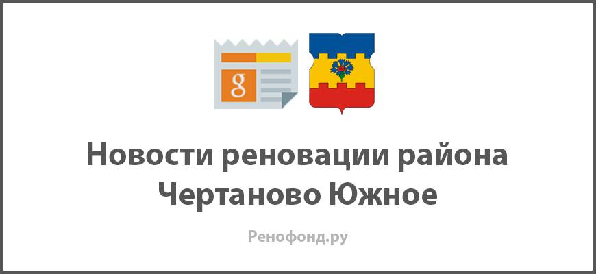 Свежие новости реновации в районе Чертаново Южное
