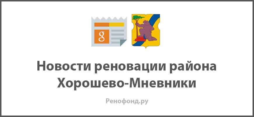Свежие новости реновации в районе Хорошево-Мневники