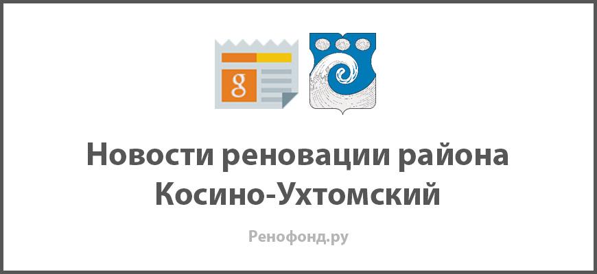 Свежие новости реновации в районе Косино-Ухтомский
