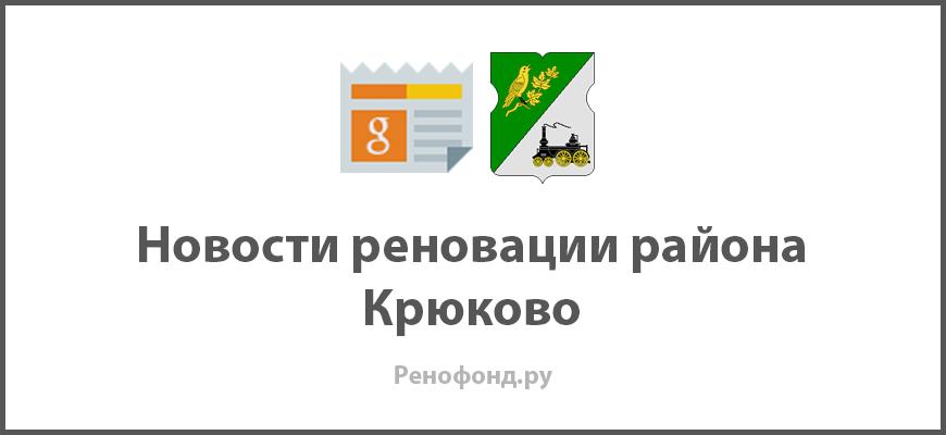 Свежие новости реновации в районе Крюково