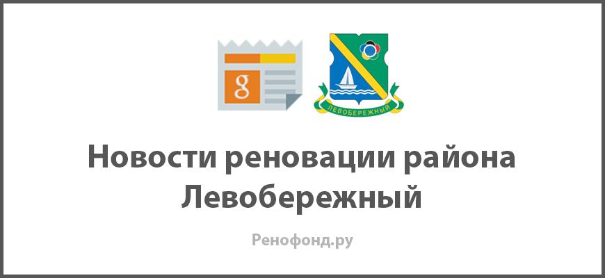 Свежие новости реновации в районе Левобережный