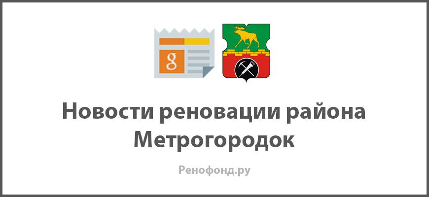 Свежие новости реновации в районе Метрогородок
