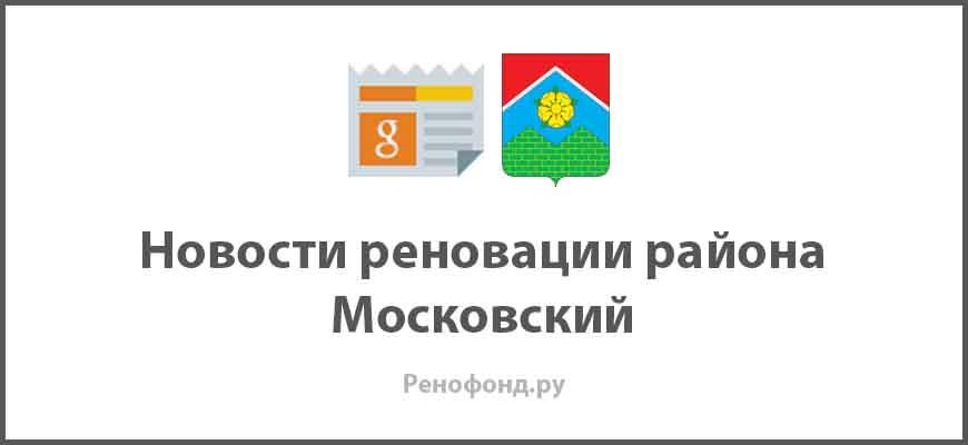 Свежие новости реновации в районе Московский