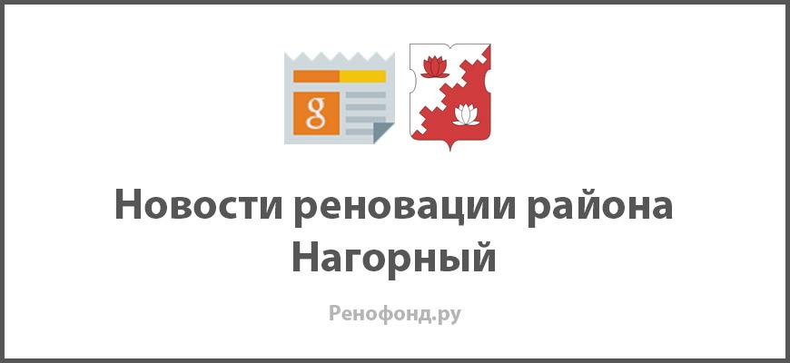 Свежие новости реновации в районе Нагорный
