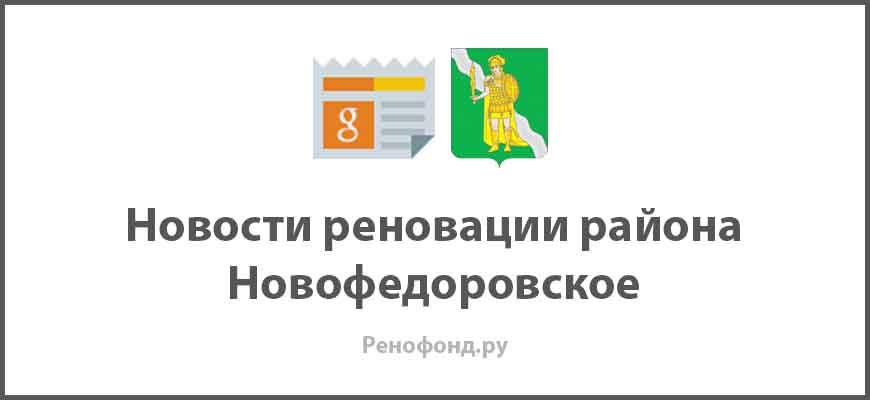 Свежие новости реновации в районе Новофедоровское