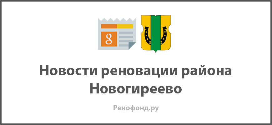 Свежие новости реновации в районе Новогиреево