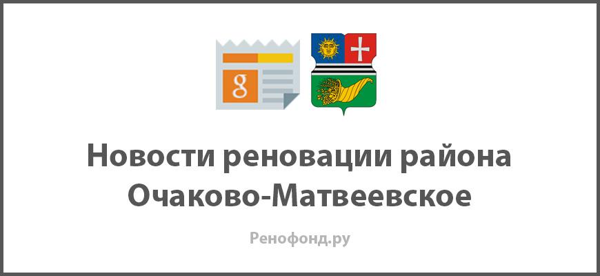 Свежие новости реновации в районе Очаково-Матвеевское