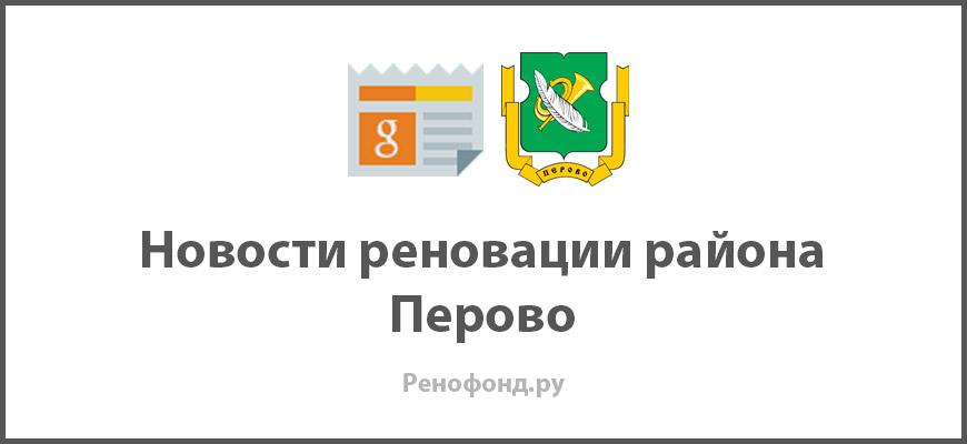 Свежие новости реновации в районе Перово