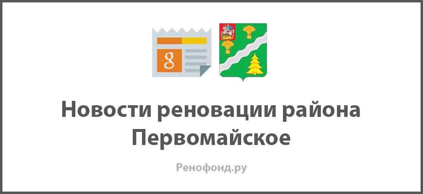 Свежие новости реновации в районе Первомайское
