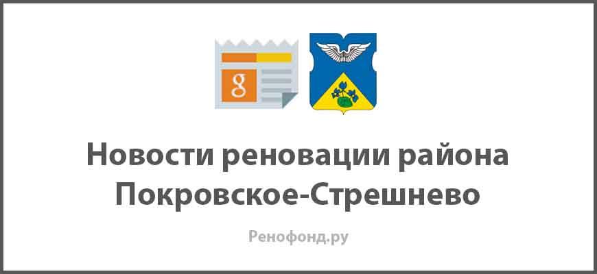 Свежие новости реновации в районе Покровское-Стрешнево