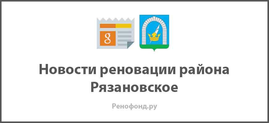 Свежие новости реновации в районе Рязановское