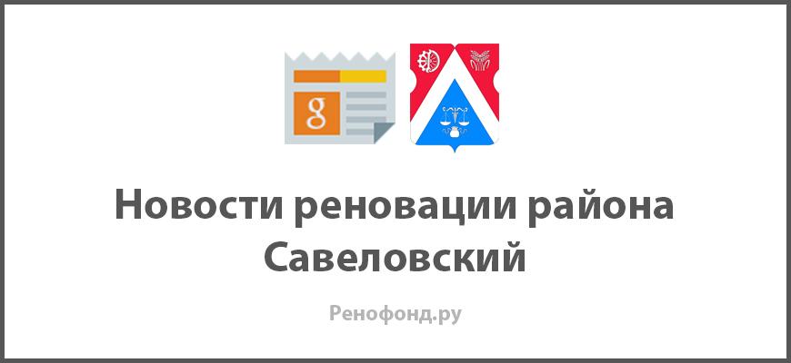 Свежие новости реновации в районе Савеловский