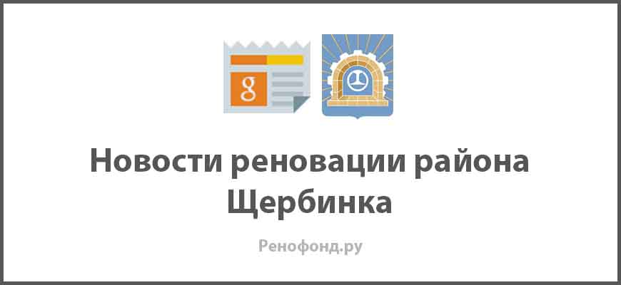 Свежие новости реновации в районе Щербинка