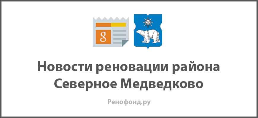 Свежие новости реновации в районе Северное Медведково
