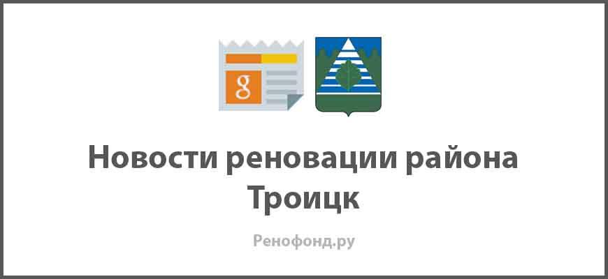 Свежие новости реновации в районе Троицк