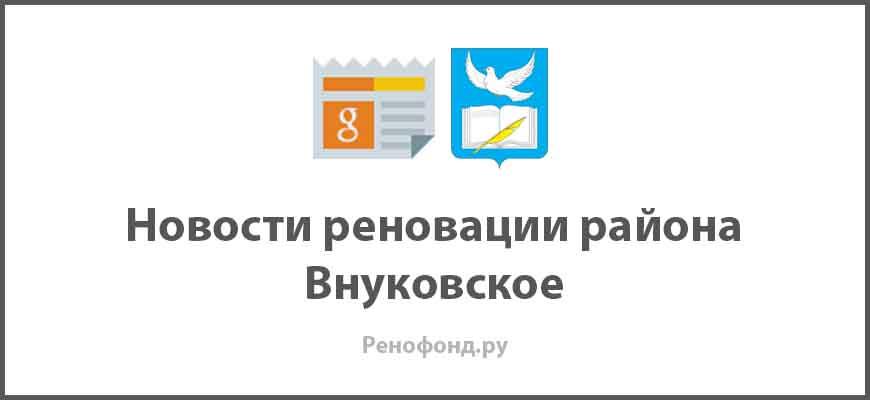 Свежие новости реновации в районе Внуковское