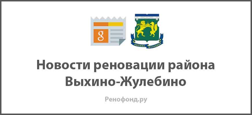 Свежие новости реновации в районе Выхино-Жулебино