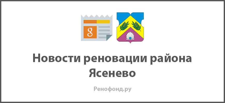 Свежие новости реновации в районе Ясенево