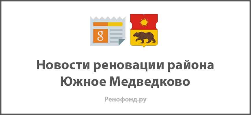 Свежие новости реновации в районе Южное Медведково